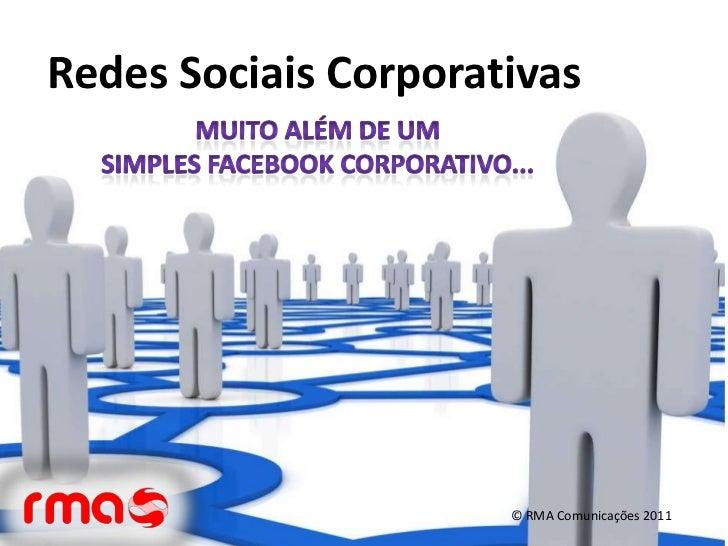 Redes Sociais Corporativas<br />Muito além de um <br />simples Facebook corporativo...<br />© RMA Comunicações 2011<br />