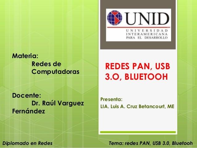 Materia: Redes de Computadoras Docente: Dr. Raúl Varguez Fernández  Diplomado en Redes  REDES PAN, USB 3.O, BLUETOOH Prese...