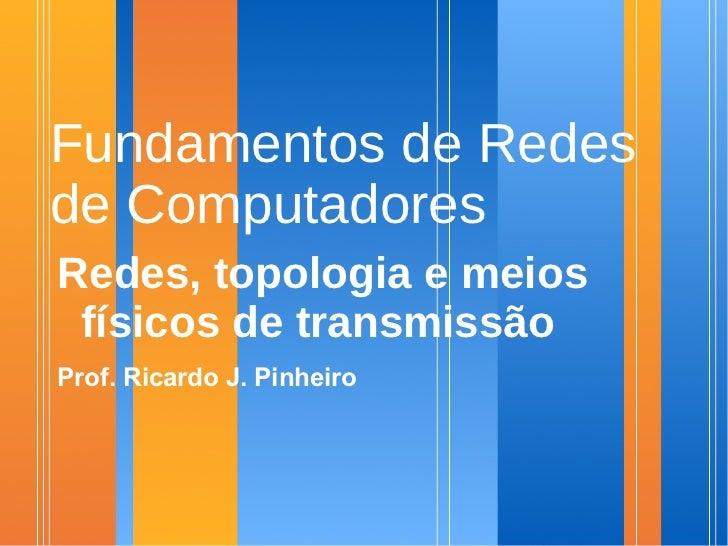 Fundamentos de Redes de Computadores Redes, topologia e meios  físicos de transmissão Prof. Ricardo J. Pinheiro