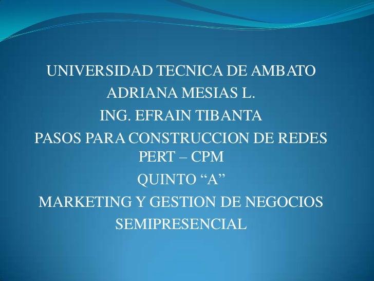 UNIVERSIDAD TECNICA DE AMBATO<br />ADRIANA MESIAS L.<br />ING. EFRAIN TIBANTA<br />PASOS PARA CONSTRUCCION DE REDES PERT –...
