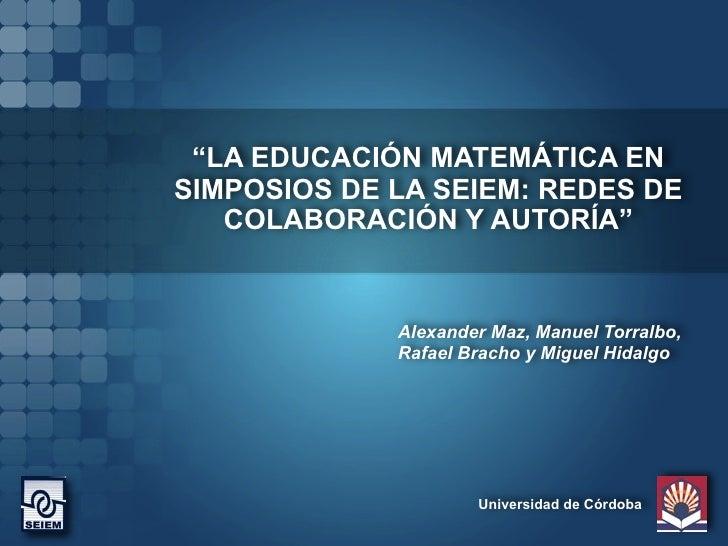 """""""LA EDUCACIÓN MATEMÁTICA EN SIMPOSIOS DE LA SEIEM: REDES DE    COLABORACIÓN Y AUTORÍA""""                Alexander Maz, Manue..."""