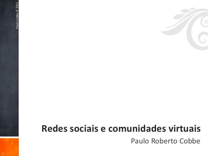 Paulo Cobbe © 2012                         Redes sociais e comunidades virtuais                                           ...