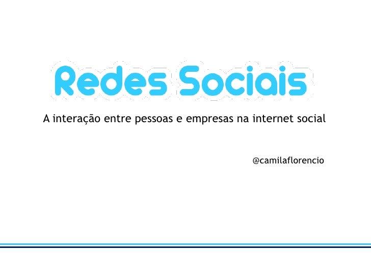 A interação entre pessoas e empresas na internet social<br />@camilaflorencio<br />