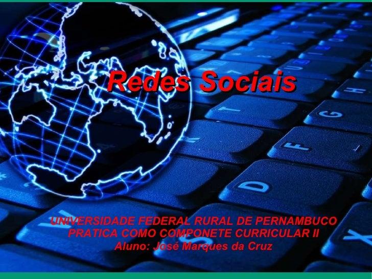 Redes Sociais UNIVERSIDADE FEDERAL RURAL DE PERNAMBUCO PRATICA COMO COMPONETE CURRICULAR II Aluno: José Marques da Cruz
