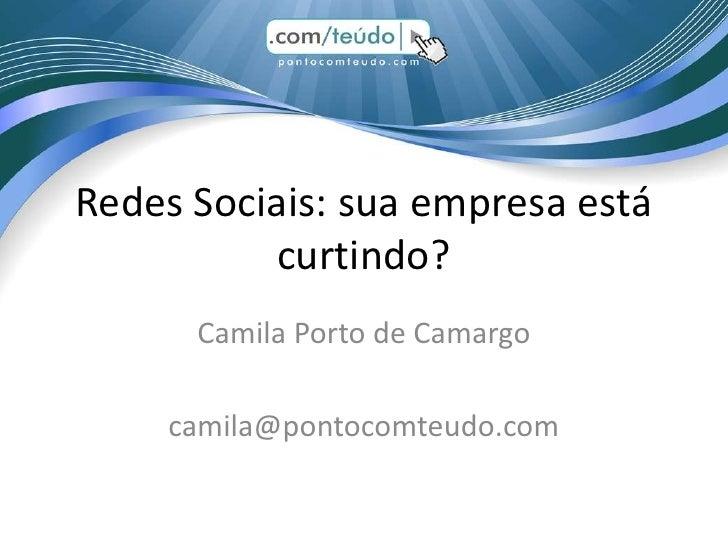 Redes Sociais: sua empresa está          curtindo?      Camila Porto de Camargo    camila@pontocomteudo.com