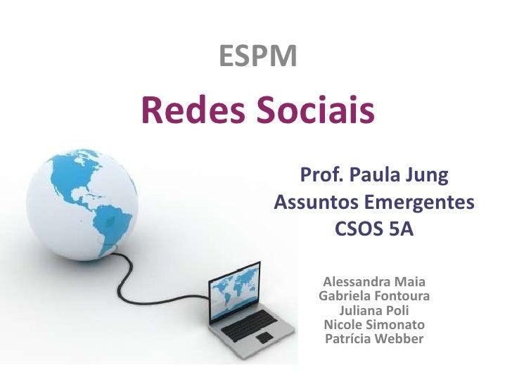 ESPM <br />Redes Sociais<br />Prof. Paula Jung<br />Assuntos Emergentes<br />CSOS 5A<br />Alessandra Maia<br />Gabriela Fo...
