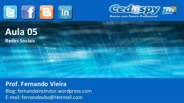 Aula 05 Redes Sociais Prof. Fernando Vieira Blog: fernandoinstrutor.wordpress.com E-mail: fernandovbo@Hotmail.com