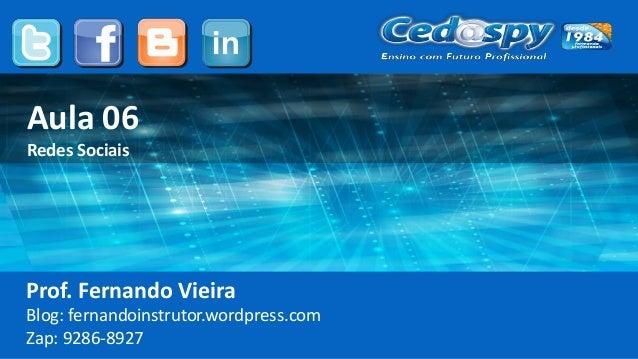 Aula 06 Redes Sociais Prof. Fernando Vieira Blog: fernandoinstrutor.wordpress.com Zap: 9286-8927