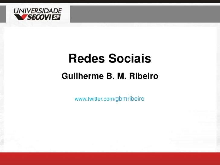 Redes Sociais<br />Guilherme B. M. Ribeiro<br />www.twitter.com/gbmribeiro<br />