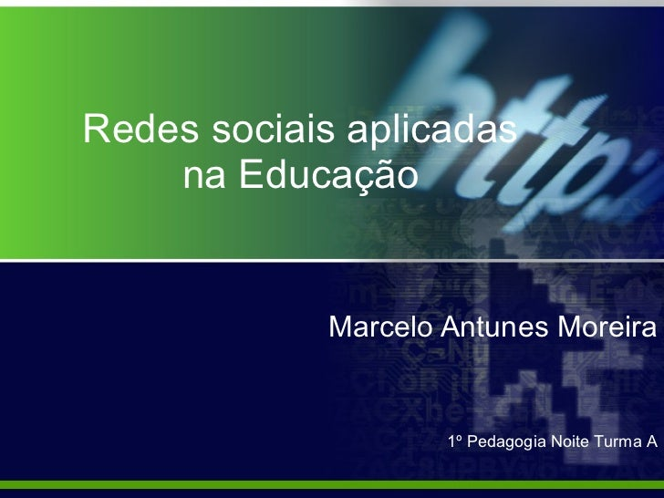 Redes sociais aplicadas na Educação Marcelo Antunes Moreira 1º Pedagogia Noite Turma A