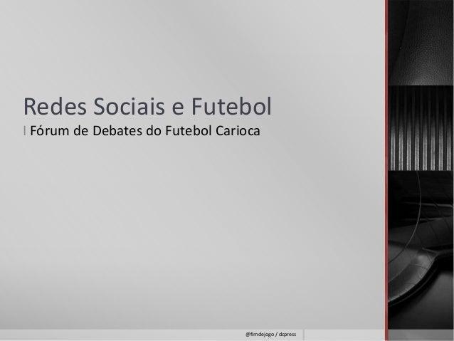 Redes Sociais e Futebol  I Fórum de Debates do Futebol Carioca  @fimdejogo / dcpress
