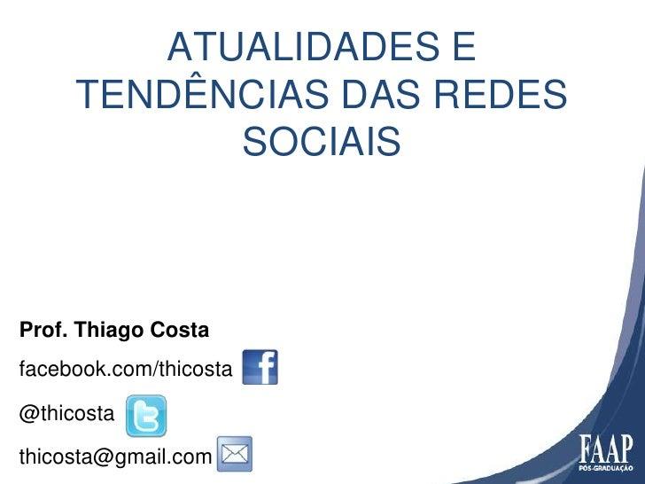 ATUALIDADES E     TENDÊNCIAS DAS REDES           SOCIAISProf. Thiago Costafacebook.com/thicosta@thicostathicosta@gmail.com