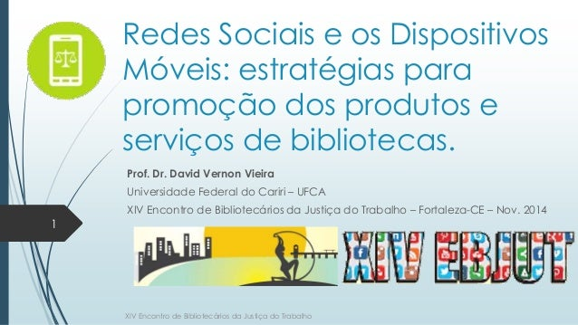Redes Sociais e os Dispositivos  Móveis: estratégias para  promoção dos produtos e  serviços de bibliotecas.  Prof. Dr. Da...
