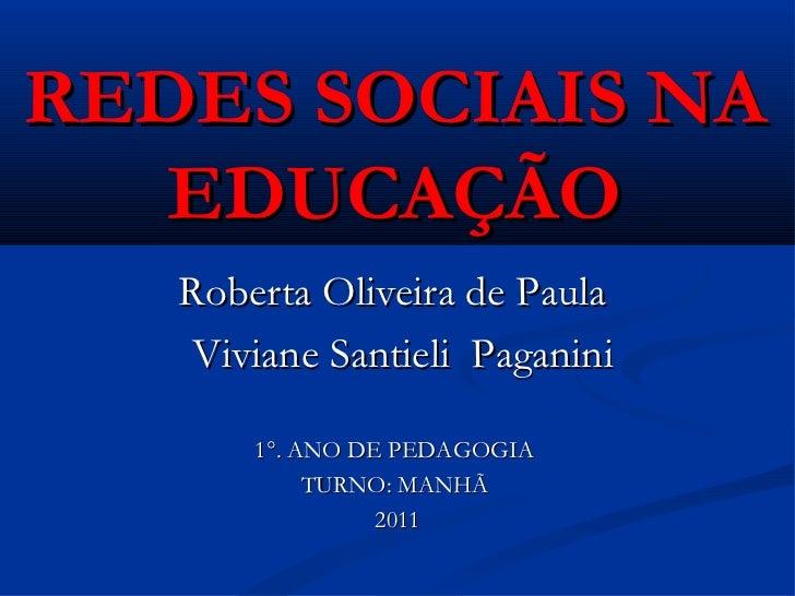 REDES SOCIAIS NA EDUCAÇÃO Roberta Oliveira de Paula  Viviane Santieli  Paganini 1°. ANO DE PEDAGOGIA  TURNO: MANHÃ  2011