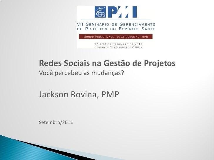 Redes Sociais na Gestão de ProjetosVocê percebeu as mudanças?Jackson Rovina, PMPSetembro/2011