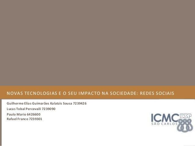 NOVAS TECNOLOGIAS E O SEU IMPACTO NA SOCIEDADE: REDES SOCIAIS Guilherme Elias Guimarães Kalatzis Sousa 7239426 Lucas Tobal...