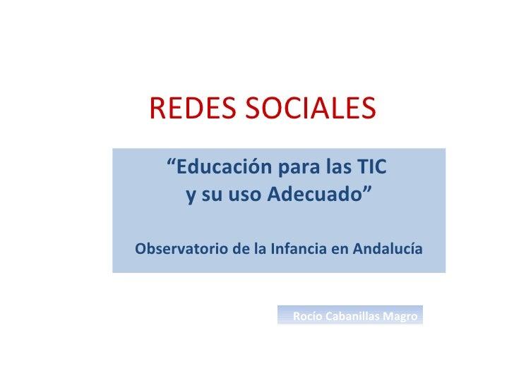 """REDES SOCIALES """" Educación para las TIC  y su uso Adecuado"""" Observatorio de la Infancia en Andalucía Rocío Cabanillas Magro"""