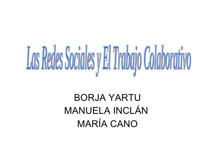 BORJA YARTU MANUELA INCLÁN  MARÍA CANO Las Redes Sociales y El Trabajo Colaborativo