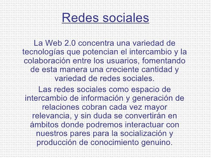 Redes sociales La Web 2.0 concentra una variedad de tecnologías que potencian el intercambio y la colaboración entre los u...