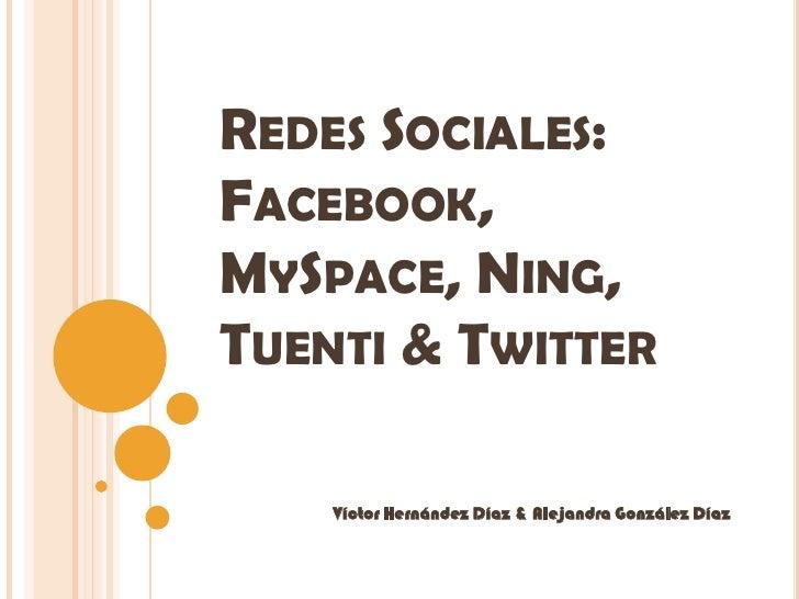 REDES SOCIALES: FACEBOOK, MYSPACE, NING, TUENTI & TWITTER      Víctor Hernández Díaz & Alejandra González Díaz