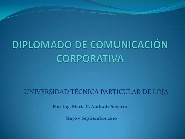 DIPLOMADO DE COMUNICACIÓN CORPORATIVA<br />UNIVERSIDAD TÉCNICA PARTICULAR DE LOJA<br />Por: Ing. María C. Andrade Segarra<...
