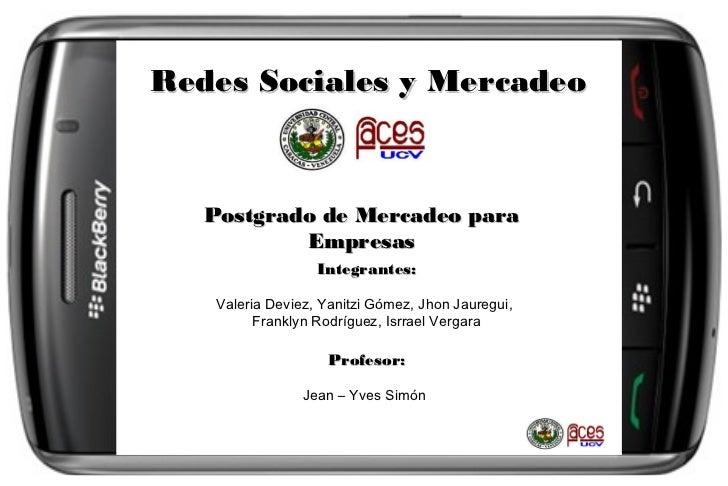 Redes Sociales y Mercadeo   Postgrado de Mercadeo para           Empresas                   Integrantes:    Valeria Deviez...