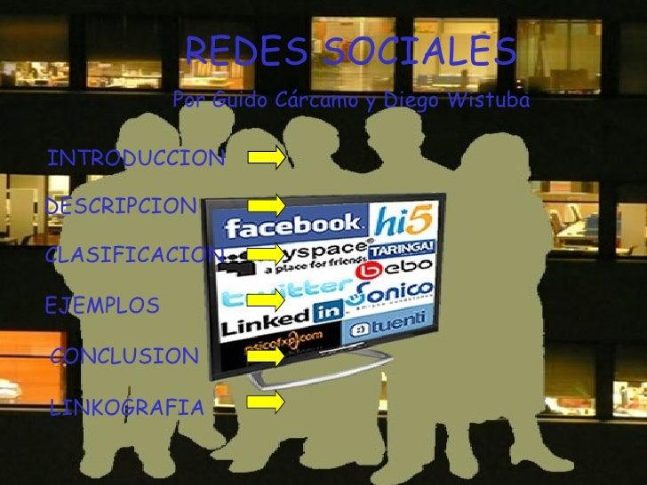 REDES SOCIALES Por Guido Cárcamo y Diego Wistuba INTRODUCCION DESCRIPCION EJEMPLOS CONCLUSION LINKOGRAFIA CLASIFICACION