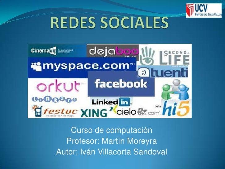 REDES SOCIALES<br />Curso de computación<br />Profesor: Martín Moreyra<br />Autor: Iván Villacorta Sandoval<br />