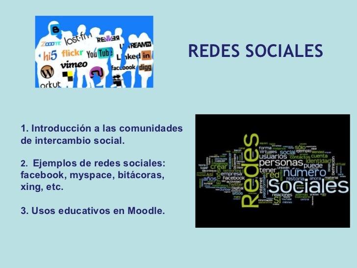 REDES SOCIALES 1. Introducción a las comunidades de intercambio social. 2.  Ejemplos de redes sociales: facebook, myspace,...