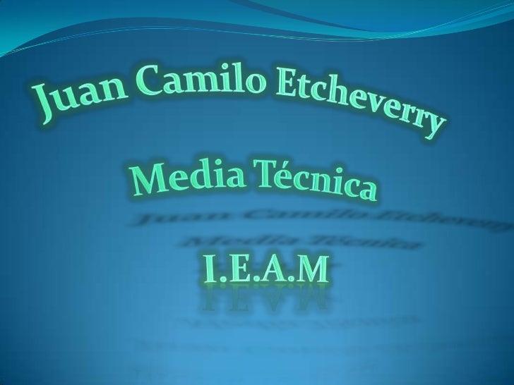 Juan Camilo Etcheverry <br />Media Técnica <br />I.E.A.M<br />
