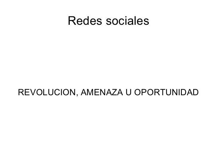 Redes sociales REVOLUCION, AMENAZA U OPORTUNIDAD