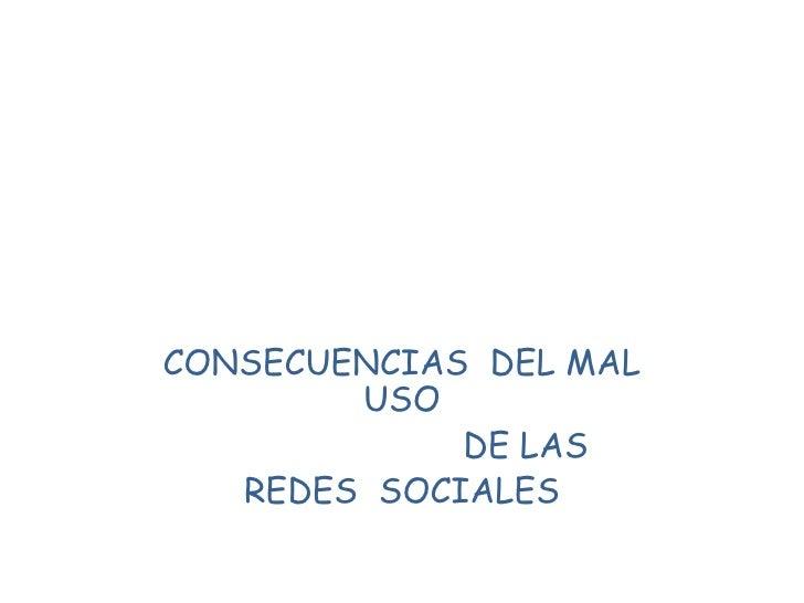 CONSECUENCIAS DEL MAL        USO             DE LAS   REDES SOCIALES