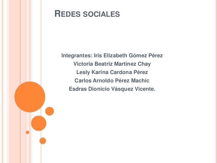 REDES SOCIALES Integrantes: Iris Elizabeth Gómez Pérez     Victoria Beatriz Martínez Chay      Lesly Karina Cardona Pérez ...