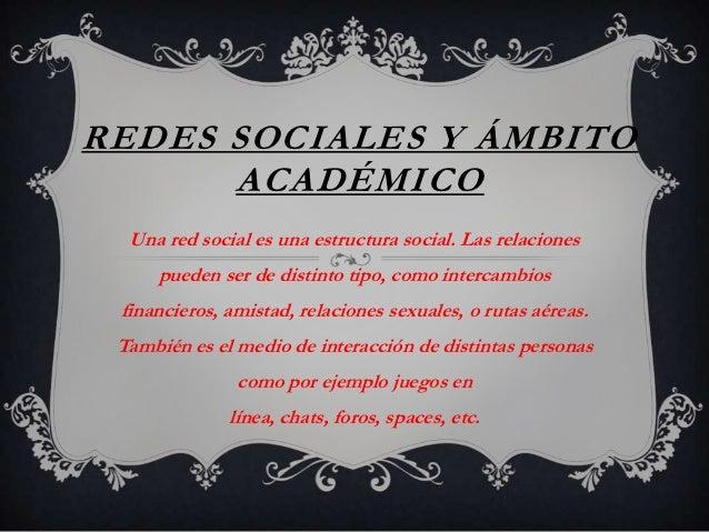 REDES SOCIALES Y ÁMBITO      ACADÉMICO  Una red social es una estructura social. Las relaciones     pueden ser de distinto...
