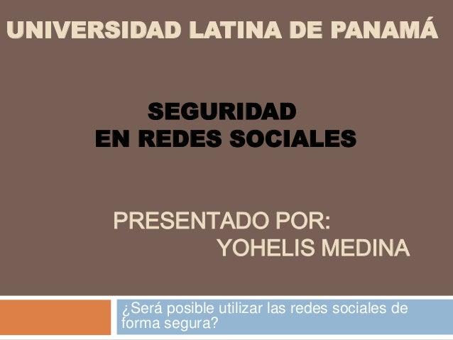UNIVERSIDAD LATINA DE PANAMÁSEGURIDADEN REDES SOCIALESPRESENTADO POR:YOHELIS MEDINA¿Será posible utilizar las redes social...