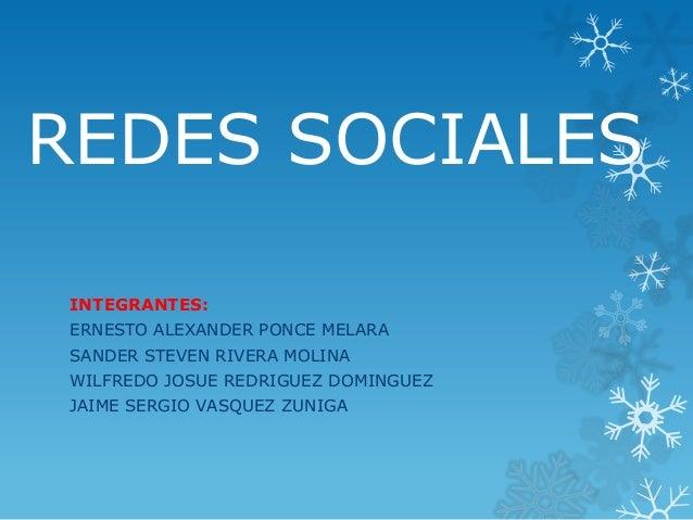 REDES SOCIALES INTEGRANTES: ERNESTO ALEXANDER PONCE MELARA SANDER STEVEN RIVERA MOLINA WILFREDO JOSUE REDRIGUEZ DOMINGUEZ ...