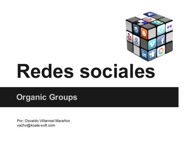 Redes sociales Organic Groups Por: Osvaldo Villarroel Marañon vacho@koala-soft.com