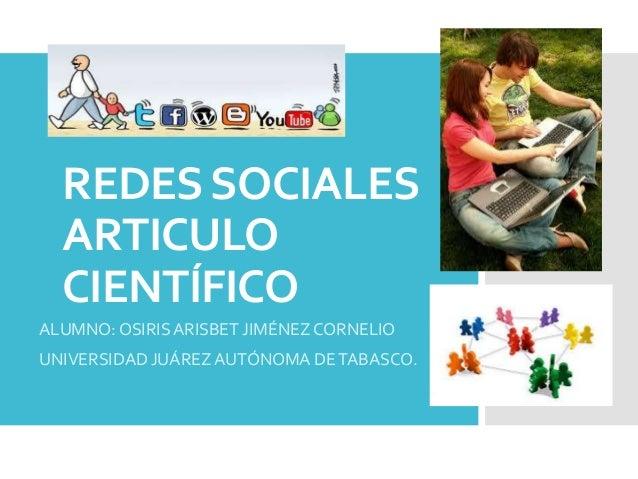 REDES SOCIALES ARTICULO CIENTÍFICO ALUMNO: OSIRIS ARISBET JIMÉNEZ CORNELIO UNIVERSIDAD JUÁREZ AUTÓNOMA DE TABASCO.