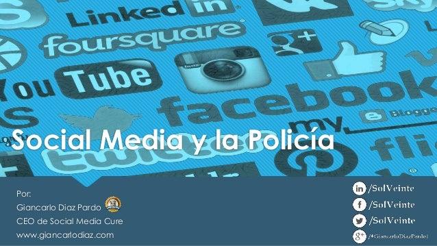 Por: Giancarlo Diaz Pardo CEO de Social Media Cure www.giancarlodiaz.com Social Media y la Policía