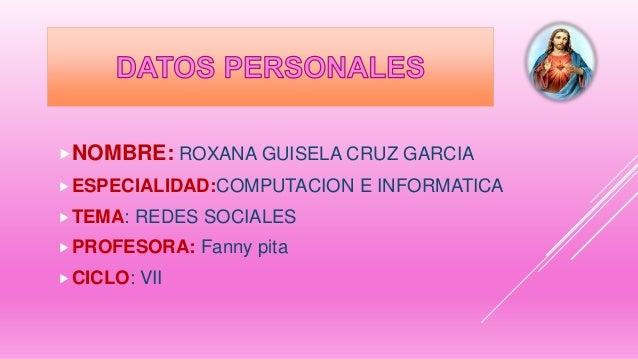 NOMBRE: ROXANA GUISELA CRUZ GARCIA ESPECIALIDAD:COMPUTACION E INFORMATICA TEMA: REDES SOCIALES PROFESORA: Fanny pita ...