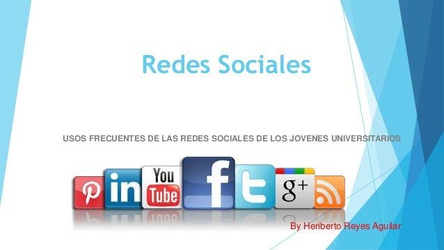 Redes Sociales USOS FRECUENTES DE LAS REDES SOCIALES DE LOS JOVENES UNIVERSITARIOS By Heriberto Reyes Aguilar