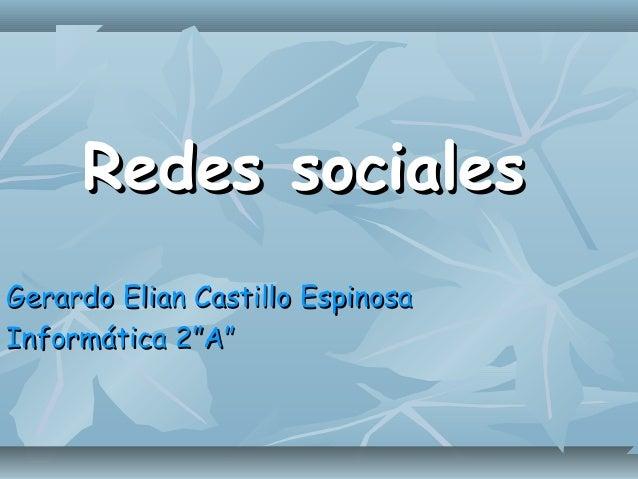 """Redes socialesRedes sociales Gerardo Elian Castillo EspinosaGerardo Elian Castillo Espinosa Informática 2""""A""""Informática 2""""..."""