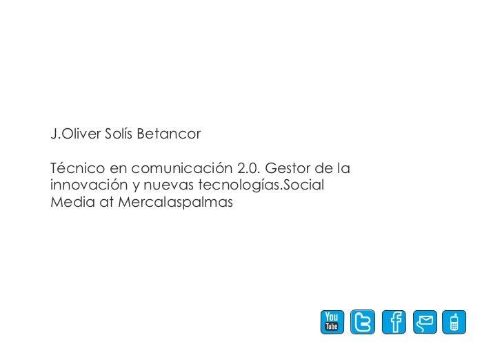 J.Oliver Solís BetancorTécnico en comunicación 2.0. Gestor de lainnovación y nuevas tecnologías.SocialMedia at Mercalaspal...