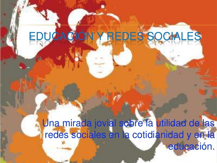 EDUCACIÓN Y REDES SOCIALES<br />Una mirada jovial sobre la utilidad de las redes sociales en la cotidianidad y en la educa...