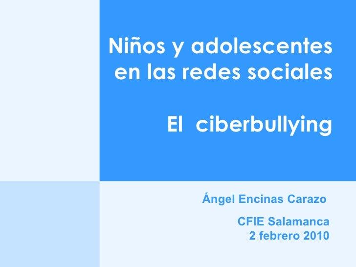Ángel Encinas Carazo   Niños y adolescentes en las redes sociales El  ciberbullying CFIE Salamanca 2 febrero 2010
