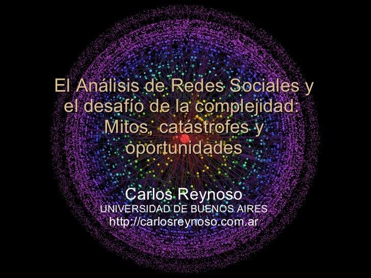 El Análisis de Redes Sociales y el desafío de la complejidad:  Mitos, catástrofes y oportunidades Carlos Reynoso UNIVERSID...