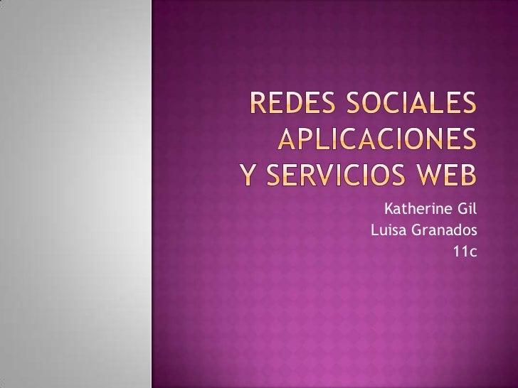 Redes sociales  Aplicaciones y servicios web <br />Katherine Gil<br />Luisa Granados<br />11c<br />