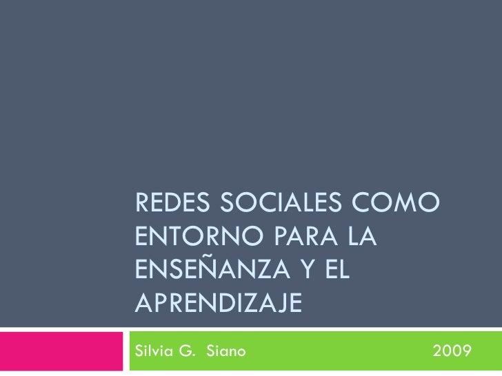 REDES SOCIALES COMO ENTORNO PARA LA ENSEÑANZA Y EL APRENDIZAJE Silvia G. Siano   2009