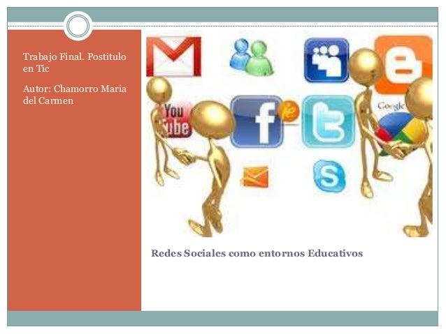 Redes Sociales como entornos EducativosTrabajo Final. Postituloen TicAutor: Chamorro Mariadel Carmen