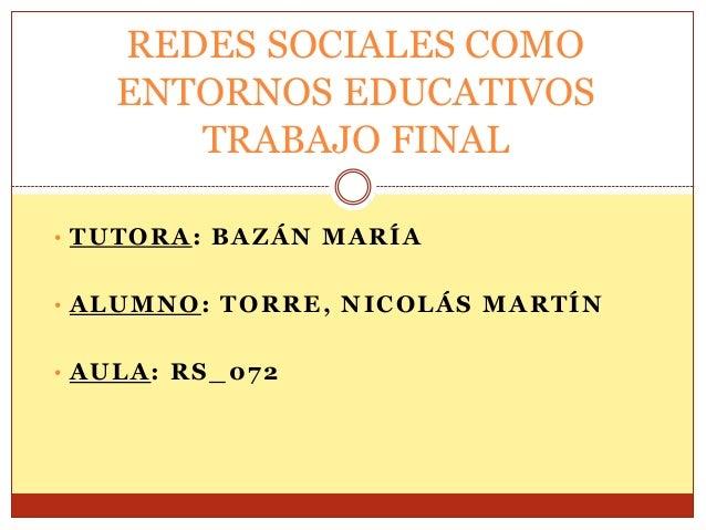 REDES SOCIALES COMO ENTORNOS EDUCATIVOS TRABAJO FINAL • TUTORA: BAZÁN MARÍA  • ALUMNO: TORRE, NICOLÁS MARTÍN • AULA: RS_07...
